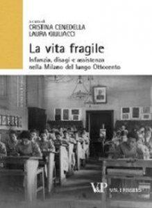 Copertina di 'Vita fragile. Infanzia, disagi e assistenza nella Milano del lungo Ottocento (La)'
