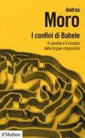 I confini di Babele. Il cervello e il mistero delle lingue impossibili - Moro Andrea