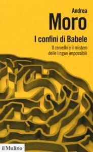 Copertina di 'I confini di Babele. Il cervello e il mistero delle lingue impossibili'