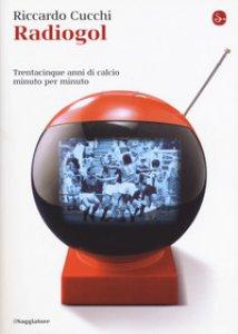 Copertina di 'Radiogol. Trentacinque anni di calcio minuto per minuto'