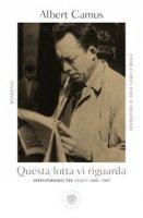Questa lotta vi riguarda. Corrispondenze per Combat 1944-1947 - Camus Albert