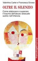 Oltre il silenzio. Come elaborare e superare il trauma dell'abuso sessuale subìto nell'infanzia - Valentina Cartei, Francesca Grosso