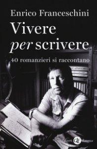 Copertina di 'Vivere per scrivere. 40 romanzieri si raccontano'