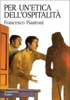 Per un'etica dell'ospitalità - Francesco Piantoni