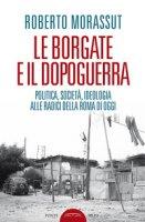 Le borgate e il dopoguerra. Politica, società, ideologia alle radici della Roma di oggi - Morassut Roberto