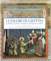 I colori di Giotto. La basilica di Assisi: restauro e restituzione virtuale. Catalogo della mostra (Assisi, 11 aprile-5 settembre 2010) - Basile G.