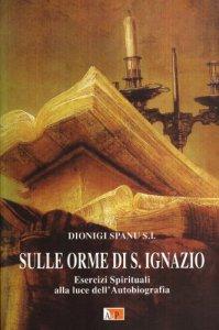 Copertina di 'Sulle orme di Sant'Ignazio. Esercizi Spirituali alla luce dell'autobiografia'