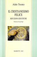 Il cristianesimo felice. Riduzioni gesuitiche - Trento Aldo