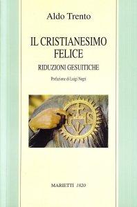 Copertina di 'Il cristianesimo felice. Riduzioni gesuitiche'