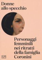Donne allo specchio. Personaggi femminili nei ritratti della famiglia Coronini. Catalogo della mostra (Gorizia, 8 aprile-29 ottobre 2017). Ediz. a colori