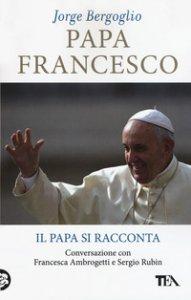 Copertina di 'Papa Francesco. Il papa si racconta. Conversazione con Francesca Ambrogetti e Sergio Rubin'