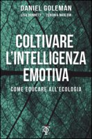 Coltivare l'intelligenza emotiva. Come educare all'ecologia - Goleman Daniel, Bennett Lisa, Barlow Zenobia
