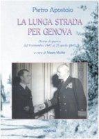La lunga strada per Genova. Diario di guerra dal 9 settembre 1943 al 26 aprile 1945 - Apostolo Pietro