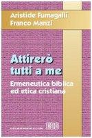 Attirerò tutti a me. Ermeneutica biblica ed etica cristiana - Fumagalli Aristide, Manzi Franco