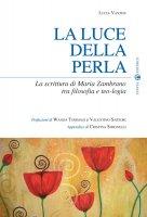 La luce della perla. La scrittura di Maria Zambrano tra filosofia e teologia - Vantini Lucia