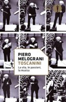 Toscanini. La vita, le passioni, la musica - Melograni Piero