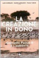 La creazione in dono. Giovanni Paolo II e l'ambiente - Giordano Aldo, Morandini Simone, Tarchi Paolo