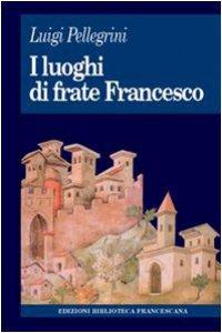 Copertina di 'I luoghi di frate Francesco. Memoria agiografica e realtà storica'