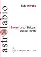 I Balcani dopo i Balcani - Egidio Ivetic