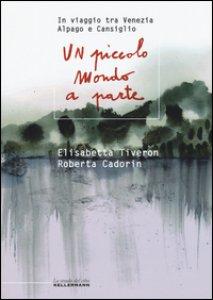 Copertina di 'Un piccolo mondo a parte. In viaggio tra Venezia, Alpago e Cansiglio'