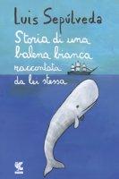 Storia di una balena bianca raccontata da lei stessa - Sepúlveda Luis