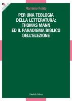 Per una teologia della letteratura: Thomas Mann e il paradigma biblico dell'elezione - Flamino Fonte