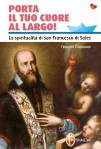 Copertina di 'Porta il tuo cuore al largo! La spiritualità di san Francesco di Sales'