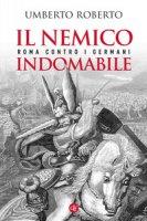Il nemico indomabile. Roma contro i Germani - Roberto Umberto