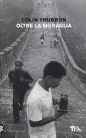 Oltre la muraglia. Un viaggio in Cina - Thubron Colin