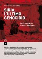 Siria. L'ultimo genocidio. Così hanno vinto i nemici del diavolo - Cristiano Riccardo