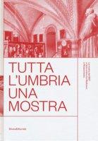 Tutta l'Umbria una mostra. La mostra del 1907 e l'arte umbra tra Medioevo e Rinascimento. Catalogo della mostra (Perugia, 11 marzo-10 giugno 2018). Ediz. a colori