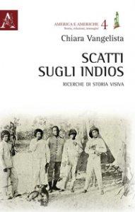 Copertina di 'Scatti sugli indios. Ricerche di storia visiva'