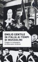 In Italia ai tempi di Mussolini. Viaggio in compagnia di osservatori stranieri - Gentile Emilio