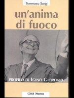 Un' anima di fuoco. Profilo di Igino Giordani (1894-1980) - Sorgi Tommaso