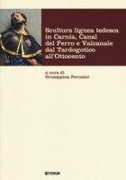 Scultura lignea tedesca in Carnia, Canal del Ferro e Valcanale dal Tardogotico all'Ottocento. Ediz. a colori