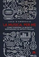 La musica, per me. Come funziona la musica? Rispondono 50 artisti italiani - D'Ambrosio Luca