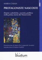 Protagoniste nascoste. Donne cattoliche, società, politica nella prima metà del Novecento - Chiaia Maria