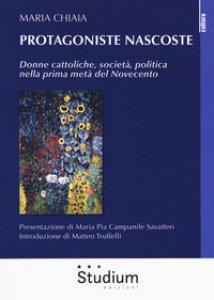 Copertina di 'Protagoniste nascoste. Donne cattoliche, società, politica nella prima metà del Novecento'