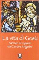 La vita di Gesù narrata ai ragazzi - Angelini Cesare