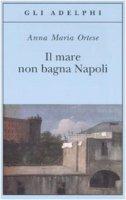 Il mare non bagna Napoli - Ortese Anna M.
