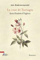 Le rose di Turingia. Santa Elisabetta d'Ungheria - Jan Dobraczynski