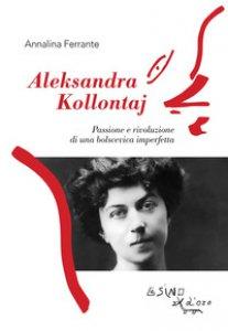 Copertina di 'Aleksandra Kollontaj. Passione e rivoluzione di una bolscevica imperfetta'