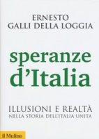 Speranze d'Italia. Illusioni e realtà nella storia dell'Italia unita - Galli Della Loggia Ernesto
