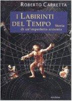 I labirinti del tempo. Storia di un'imperfetta armonia - Carretta Roberto