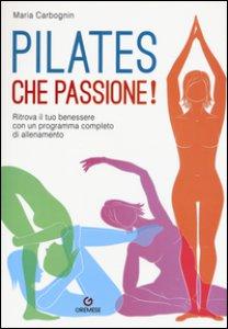 Copertina di 'Pilates, che passione! Ritrova il tuo benessere con un programma completo di allenamento'