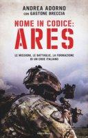 Nome in codice: Ares. Le missioni, le battaglie, la formazione di un eroe italiano - Adorno Andrea, Breccia Gastone