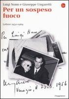 Per un sospeso fuoco. Lettere (1950-1969) - Nono Luigi, Ungaretti Giuseppe