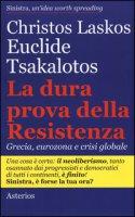 La dura prova delle resistenza. Grecia, eurozona e crisi globale - Laskos Christos, Tsakalotos Euclide
