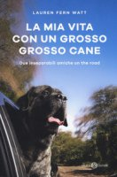 La mia vita con un grosso grosso cane. Due inseparabili amiche on the road - Watt Lauren Fern