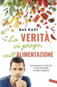 Copertina di 'La verità, vi prego, sull'alimentazione. Come orientarsi tra falsi miti e verità scientifiche su salute e longevità'
